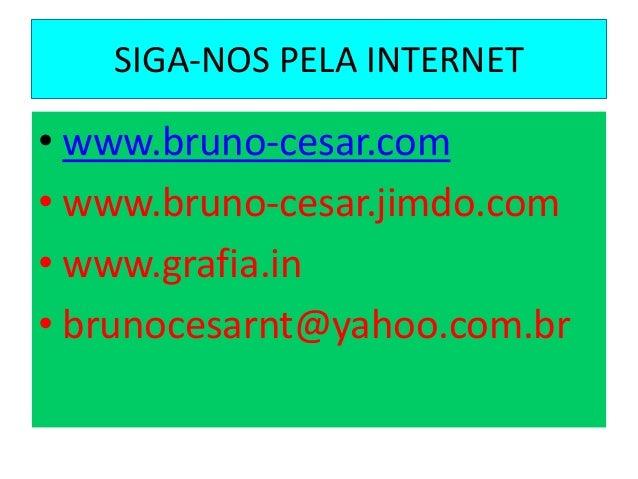 SIGA-NOS PELA INTERNET • www.bruno-cesar.com • www.bruno-cesar.jimdo.com • www.grafia.in • brunocesarnt@yahoo.com.br