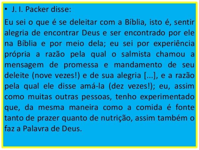• J. I. Packer disse: Eu sei o que é se deleitar com a Bíblia, isto é, sentir alegria de encontrar Deus e ser encontrado p...