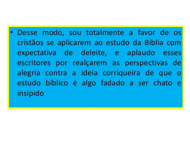 • Desse modo, sou totalmente a favor de os cristãos se aplicarem ao estudo da Bíblia com expectativa de deleite, e aplaudo...