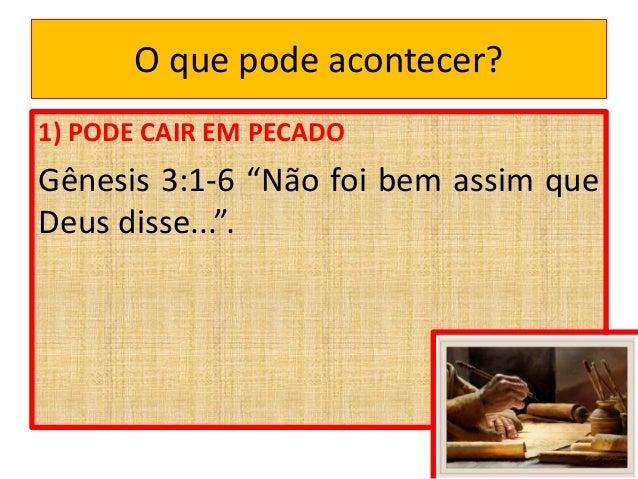 """O que pode acontecer? 1) PODE CAIR EM PECADO Gênesis 3:1-6 """"Não foi bem assim que Deus disse...""""."""