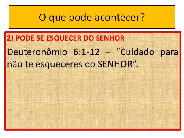"""O que pode acontecer? 2) PODE SE ESQUECER DO SENHOR Deuteronômio 6:1-12 – """"Cuidado para não te esqueceres do SENHOR""""."""