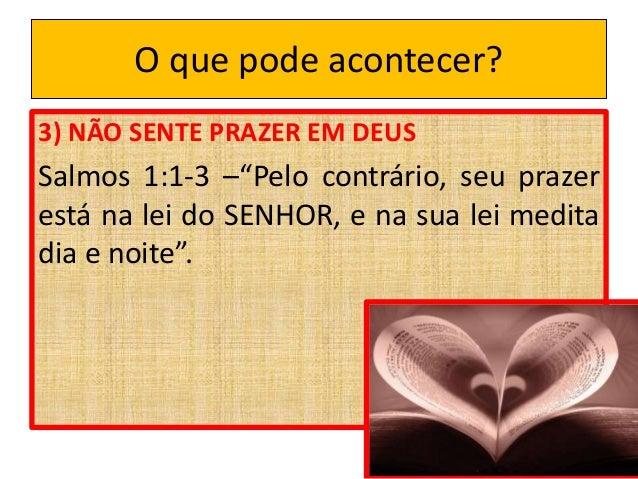 """O que pode acontecer? 3) NÃO SENTE PRAZER EM DEUS Salmos 1:1-3 –""""Pelo contrário, seu prazer está na lei do SENHOR, e na su..."""