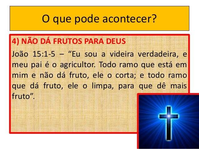 """O que pode acontecer? 4) NÃO DÁ FRUTOS PARA DEUS João 15:1-5 – """"Eu sou a videira verdadeira, e meu pai é o agricultor. Tod..."""
