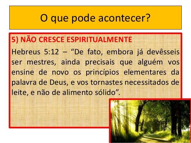 """O que pode acontecer? 5) NÃO CRESCE ESPIRITUALMENTE Hebreus 5:12 – """"De fato, embora já devêsseis ser mestres, ainda precis..."""