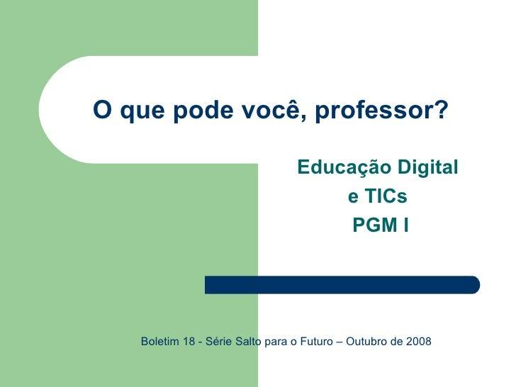 O que pode você, professor? Educação Digital  e TICs  PGM I Boletim 18 - Série Salto para o Futuro – Outubro de 2008