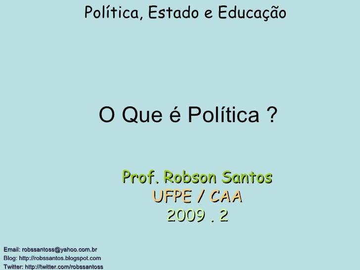 O Que é Política ? Política, Estado e Educação Email: robssantoss@yahoo.com.br Blog: http://robssantos.blogspot.com  Twitt...