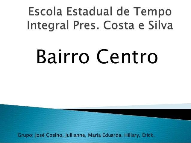 Bairro Centro Grupo: José Coelho, Jullianne, Maria Eduarda, Hillary, Erick.