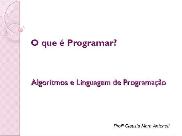 Profª Clausia Mara AntoneliO que é Programar?Algoritmos e Linguagem de ProgramaçãoAlgoritmos e Linguagem de Programação