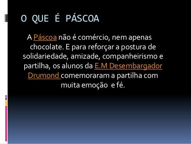 O QUE É PÁSCOA A Páscoa não é comércio, nem apenas chocolate. E para reforçar a postura de solidariedade, amizade, companh...