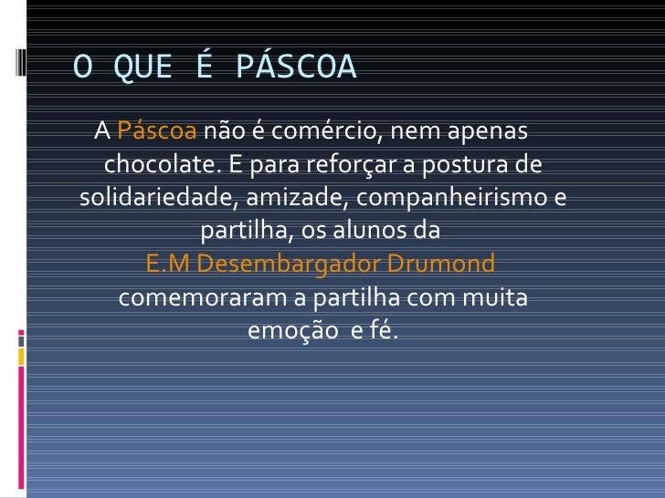O QUE É PÁSCOA A Páscoa não é comércio, nem apenas  chocolate. E para reforçar a postura desolidariedade, amizade, companh...