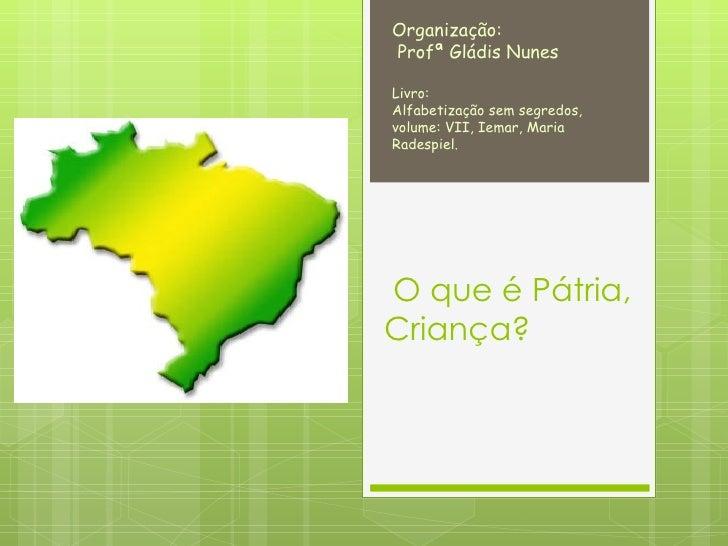 O que é Pátria, Criança? Organização: Profª Gládis Nunes Livro:  Alfabetização sem segredos,  volume: VII, Iemar, Maria Ra...