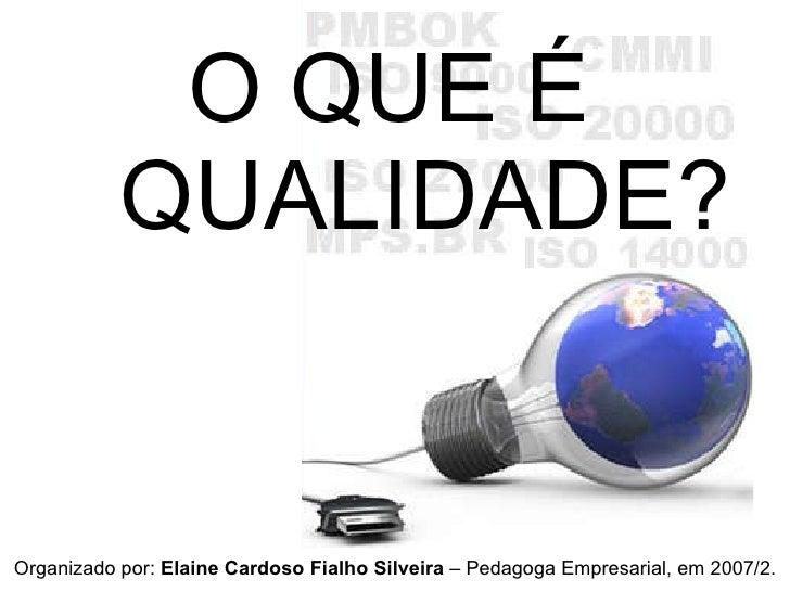 O QUE É QUALIDADE? Organizado por:  Elaine Cardoso Fialho Silveira  – Pedagoga Empresarial, em 2007/2.
