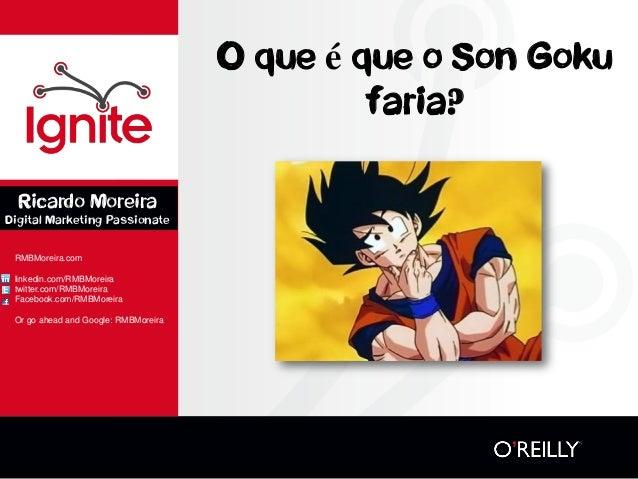 O que é que o Son Goku faria?  RMBMoreira.com  linkedin.com/RMBMoreira  twitter.com/RMBMoreira  Facebook.com/RMBMoreira  O...