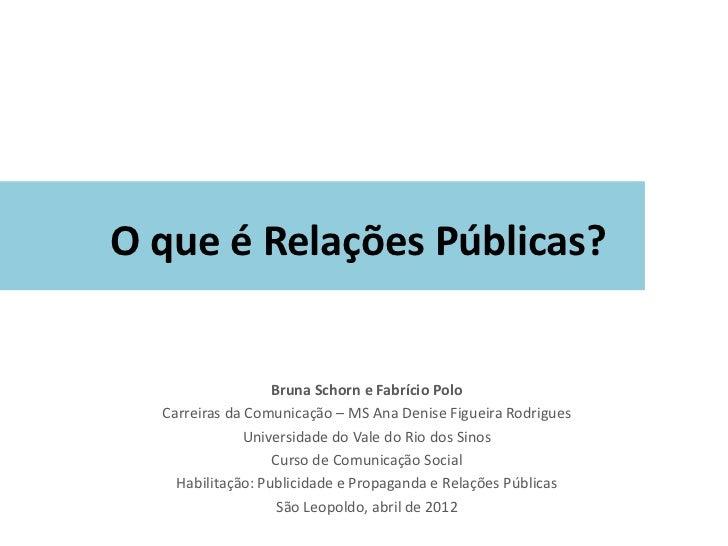 O que é Relações Públicas?                   Bruna Schorn e Fabrício Polo  Carreiras da Comunicação – MS Ana Denise Figuei...
