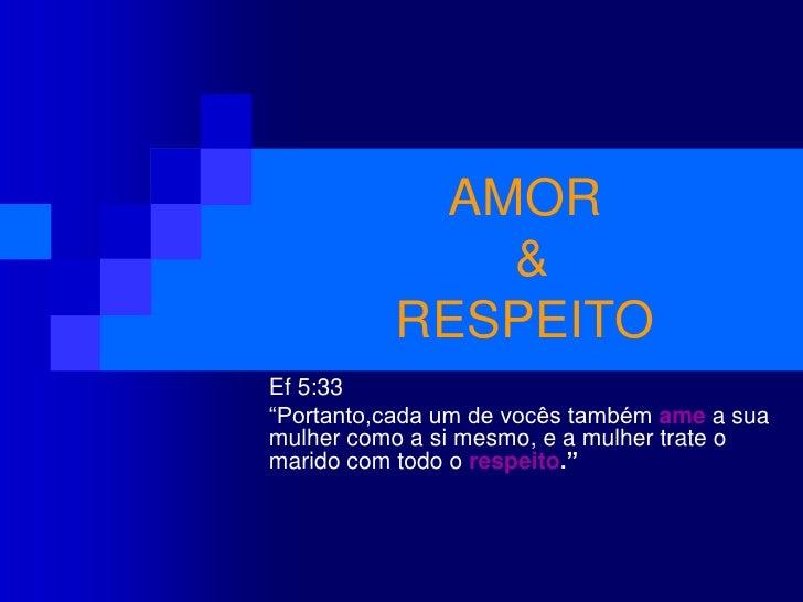 """AMOR & RESPEITO<br />Ef 5:33<br />""""Portanto,cada um de vocês também ame a sua mulher como a si mesmo, e a mulher trate o m..."""