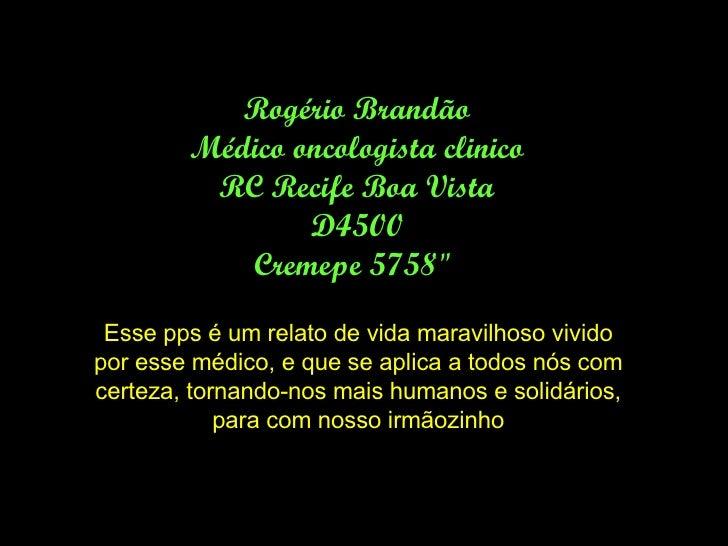 """Rogério Brandão Médico oncologista clinico RC Recife Boa Vista D4500 Cremepe 5758""""  Esse pps é um relato de vida mara..."""