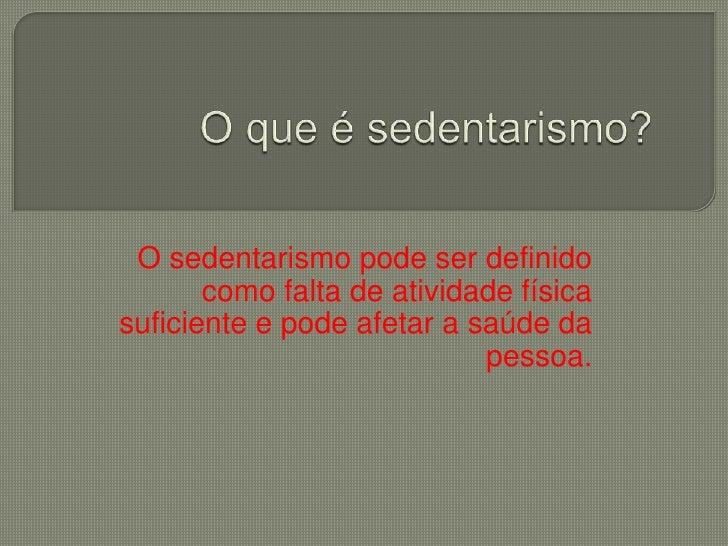 O sedentarismo pode ser definido       como falta de atividade físicasuficiente e pode afetar a saúde da                  ...