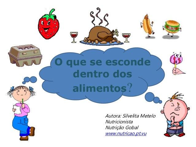 O que se esconde dentro dos alimentos? Autora: Silvelita Metelo Nutricionista Nutrição Gobal www.nutricao.pt.vu