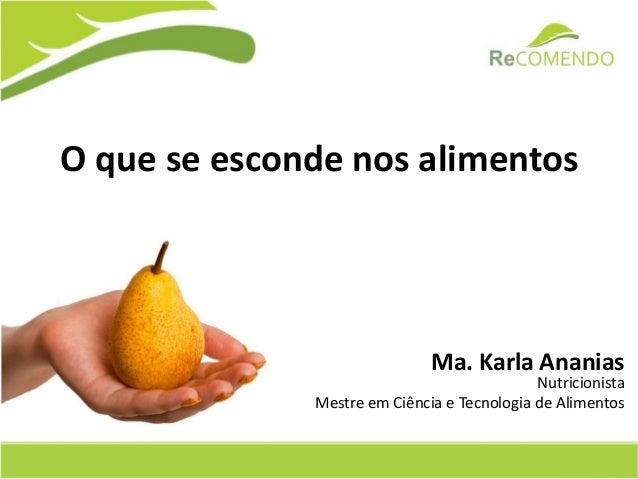O que se esconde nos alimentos  Ma. Karla Ananias  Nutricionista  Mestre em Ciência e Tecnologia de Alimentos