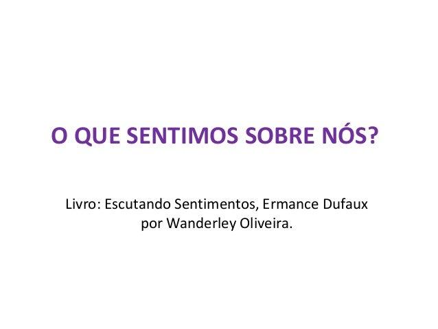 O QUE SENTIMOS SOBRE NÓS? Livro: Escutando Sentimentos, Ermance Dufaux por Wanderley Oliveira.
