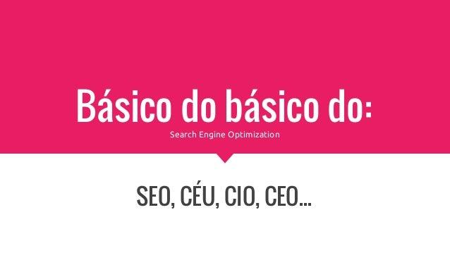 Básico do básico do: SEO, CÉU, CIO, CEO... Search Engine Optimization
