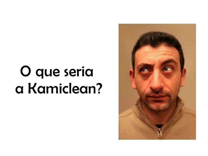 O que seria  a Kamiclean?