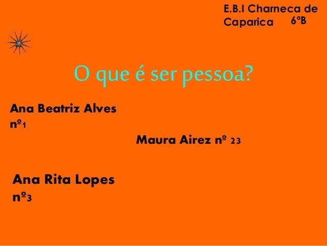 O que é ser pessoa? Maura Airez nº 23 Ana Beatriz Alves nº1 Ana Rita Lopes nº3 E.B.I Charneca de Caparica 6ºB