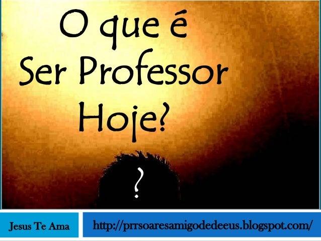 O que é Ser Professor     Hoje?                      ?Jesus Te Ama   http://prrsoaresamigodedeeus.blogspot.com/