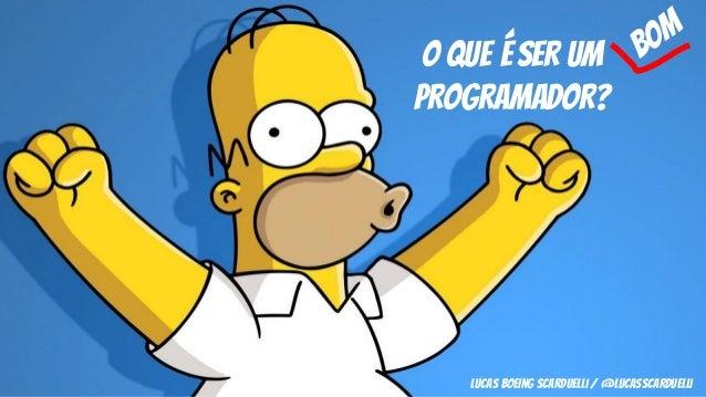 O que é SER UM PROGRAMADOR? lucas boeing scarduelli / @lucasscarduelli bom
