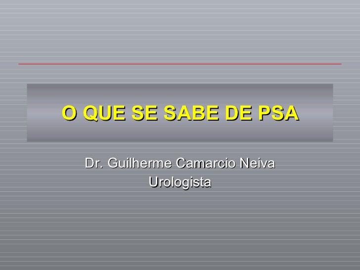 O QUE SE SABE DE PSA Dr. Guilherme Camarcio Neiva Urologista