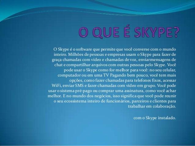 O Skype é o software que permite que você converse com o mundo inteiro. Milhões de pessoas e empresas usam o Skype para fa...