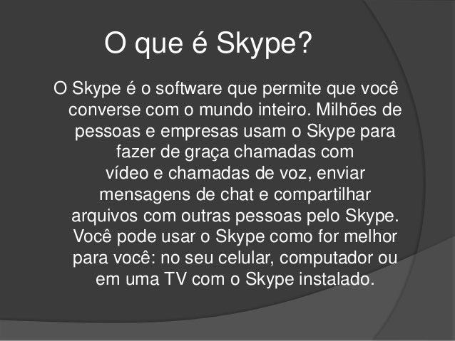 O que é Skype? O Skype é o software que permite que você converse com o mundo inteiro. Milhões de pessoas e empresas usam ...