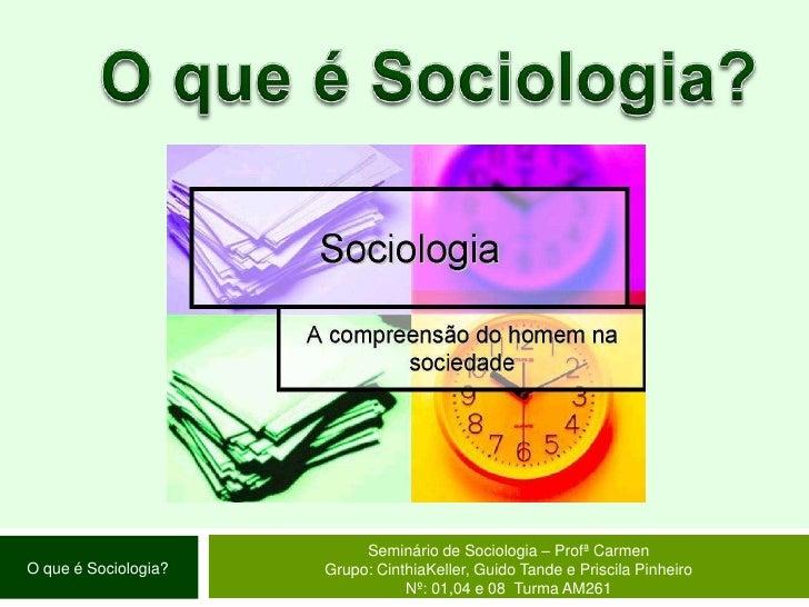 O que é Sociologia?<br />Seminário de Sociologia – Profª Carmen<br />Grupo: CinthiaKeller, Guido Tande e Priscila Pinheiro...