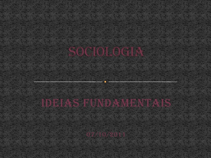 Sociologia<br />Ideias fundamentais<br />07/10/2011<br />