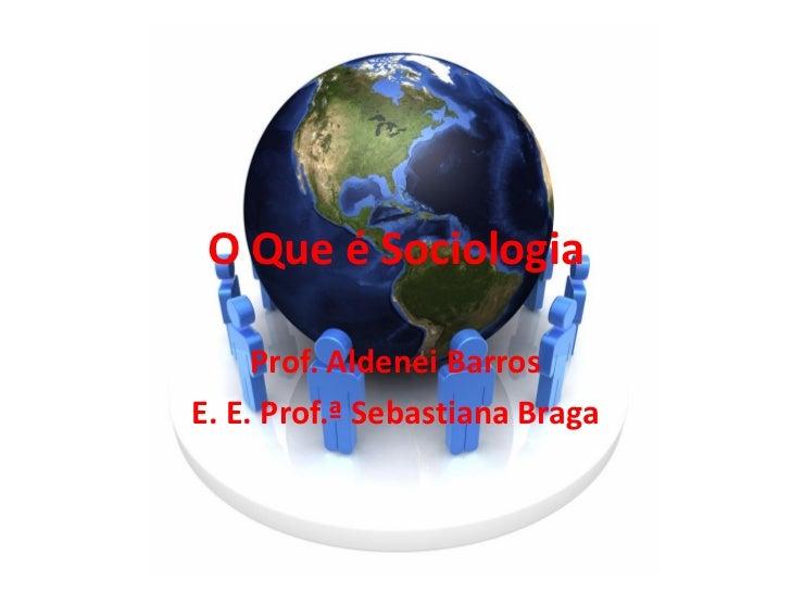 O Que é Sociologia     Prof. Aldenei BarrosE. E. Prof.ª Sebastiana Braga