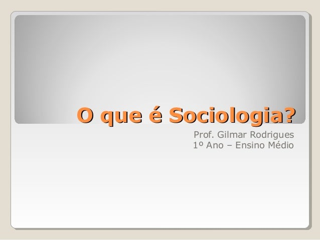 O que é Sociologia?          Prof. Gilmar Rodrigues          1º Ano – Ensino Médio