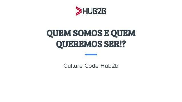 QUEM SOMOS E QUEM QUEREMOS SER!? Culture Code Hub2b