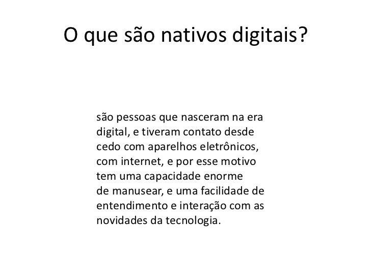 O que são nativos digitais?   são pessoas que nasceram na era   digital, e tiveram contato desde   cedo com aparelhos elet...