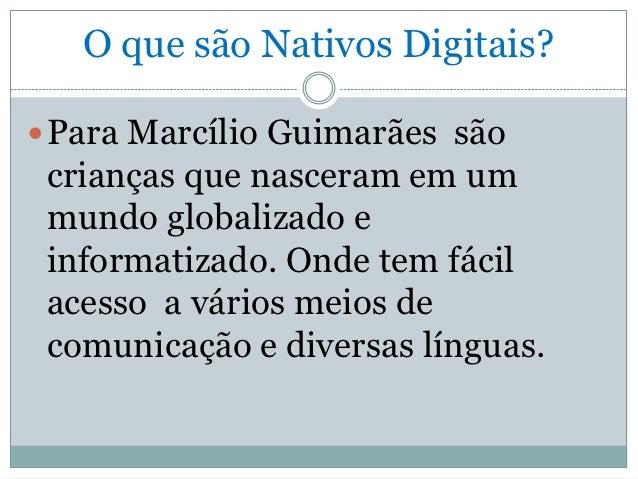 O que são Nativos Digitais? Para Marcílio Guimarães são crianças que nasceram em um mundo globalizado e informatizado. On...