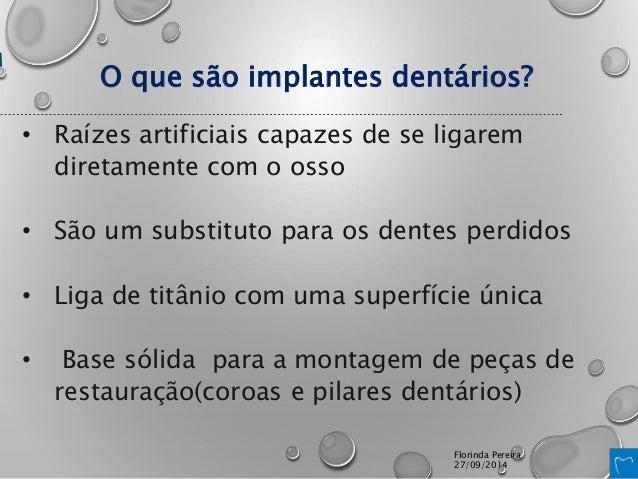 O que são implantes dentários?  • Raízes artificiais capazes de se ligarem  diretamente com o osso  • São um substituto pa...