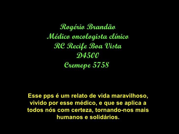 Rogério Brandão Médico oncologista clínico RC Recife Boa Vista D4500 Cremepe 5758  Esse pps é um relato de vida maravilhos...