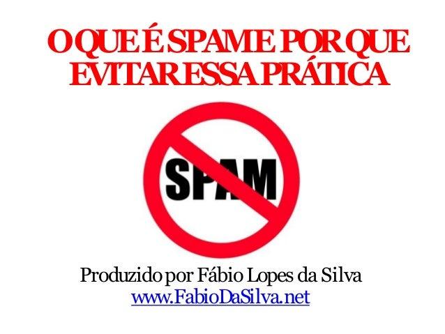 OQUEÉ SPAME PORQUE EVITARESSAPRÁTICA  Produzido por Fábio Lopes da Silva www.FabioDaSilva.net