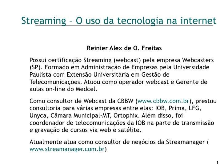 Streaming – O uso da tecnologia na internet Reinier Alex de O. Freitas Possui certificação Streaming (webcast) pela empres...