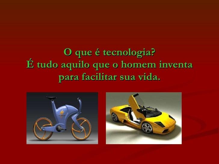 O que é tecnologia? É tudo aquilo que o homem inventa para facilitar sua vida.