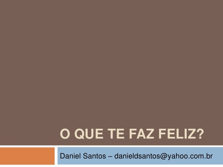O QUE TE FAZ FELIZ?<br />Daniel Santos – danieldsantos@yahoo.com.br<br />
