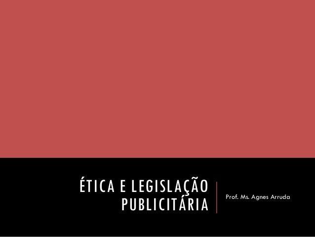 ÉTICA E LEGISLAÇÃO PUBLICITÁRIA  Prof. Ms. Agnes Arruda