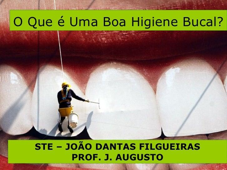 O Que é Uma Boa Higiene Bucal?   STE – JOÃO DANTAS FILGUEIRAS PROF. J. AUGUSTO