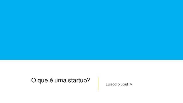 O que é uma startup? Episódio SoulTV