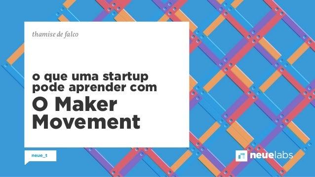 neuelabs  thamise de falco  o que uma startup  pode aprender com  O Maker  Movement