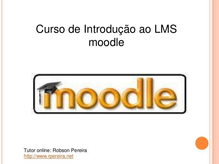Curso de Introdução ao LMS               moodleTutor online: Robson Pereirahttp://www.rpereira.net
